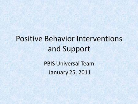 Positive Behavior Interventions and Support PBIS Universal Team January 25, 2011.