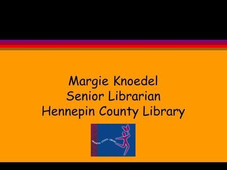 Margie Knoedel Senior Librarian Hennepin County Library.