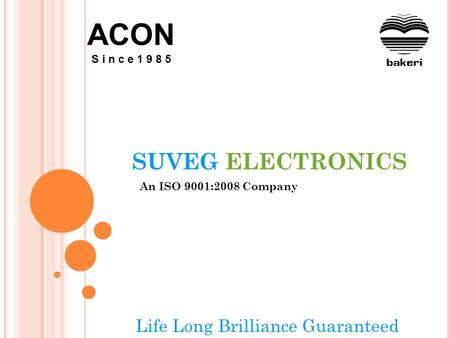 SUVEG ELECTRONICS An ISO 9001:2008 Company Life Long Brilliance Guaranteed ACON S i n c e 1 9 8 5.