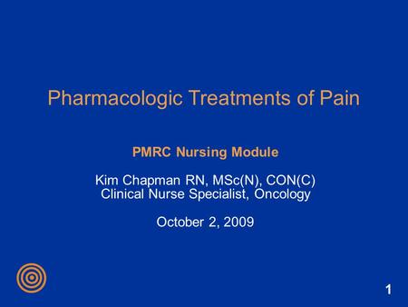 1 Pharmacologic Treatments of Pain PMRC Nursing Module Kim Chapman RN, MSc(N), CON(C) Clinical Nurse Specialist, Oncology October 2, 2009.