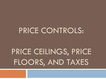 PRICE CONTROLS: PRICE CEILINGS, PRICE FLOORS, AND TAXES.