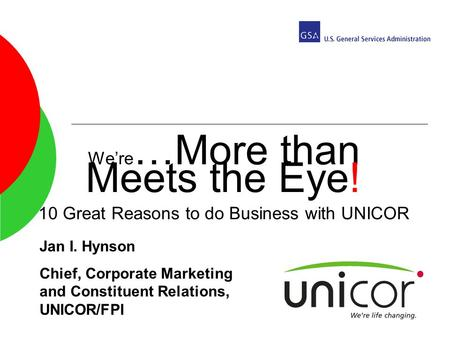 Were …More than Meets the Eye! 10 Great Reasons to do Business with UNICOR Jan I. Hynson Chief, Corporate Marketing and Constituent Relations, UNICOR/FPI.