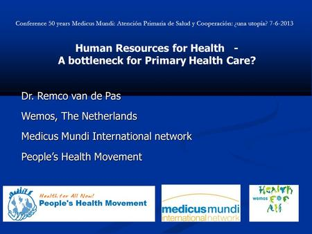 Human Resources for Health - A bottleneck for Primary Health Care? Dr. Remco van de Pas Wemos, The Netherlands Medicus Mundi International network Peoples.