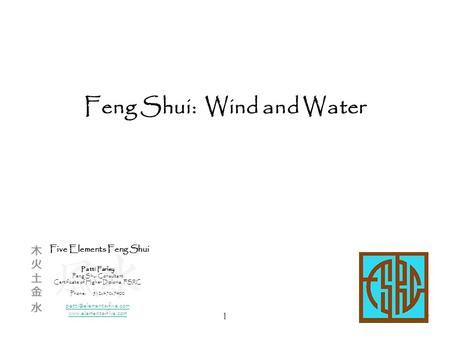 1 Feng Shui: Wind and Water Five Elements Feng Shui Patti Farley Feng Shui Consultant Certificate of Higher Diploma, FSRC Phone:512-470-7400