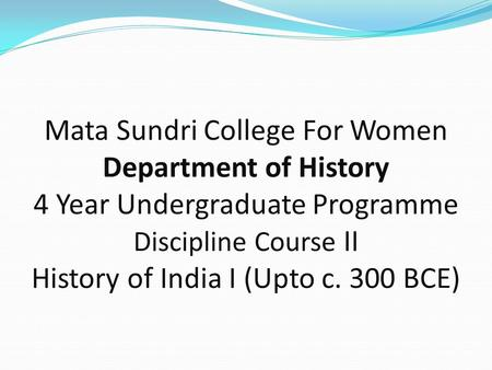Mata Sundri College For Women Department of History 4 Year Undergraduate Programme Discipline Course II History of India I (Upto c. 300 BCE)