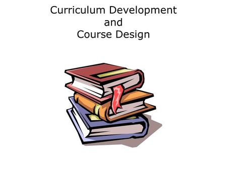 Curriculum Development and Course Design. Presentation Objectives By the end of this presentation you should be able to: define the terms curriculum and.