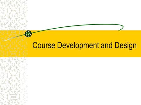 Course Development and Design. Planning Your Course Planning a course typically involves five stages: –Determining the relationship of the course to the.