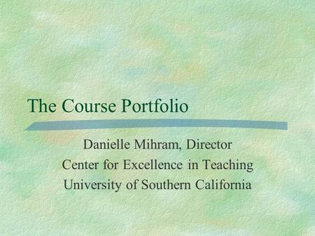 The Course Portfolio Danielle Mihram, Director Center for Excellence in Teaching University of Southern California.