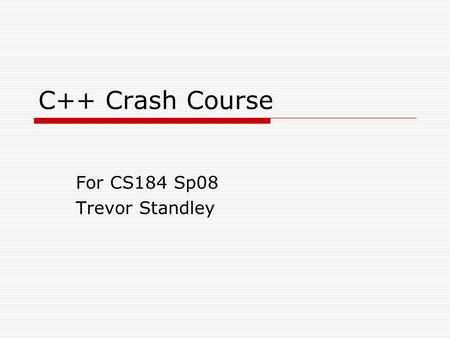 C++ Crash Course For CS184 Sp08 Trevor Standley. C++ Is ~(C+Java)/2 Comprises a combination of both high level and low level language features Developed.