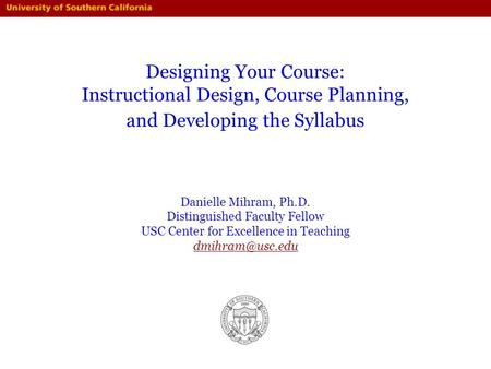 Designing Your Course: Instructional Design, Course Planning, and Developing the Syllabus Danielle Mihram, Ph.D. Distinguished Faculty Fellow USC Center.