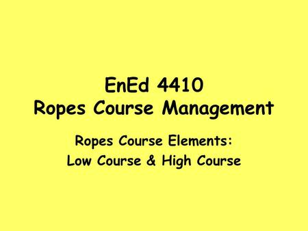 EnEd 4410 Ropes Course Management Ropes Course Elements: Low Course & High Course.