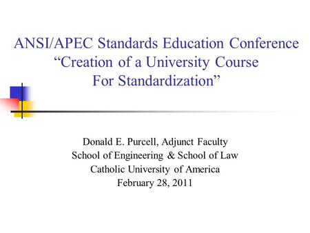 ANSI/APEC Standards Education Conference Creation of a University Course For Standardization Donald E. Purcell, Adjunct Faculty School of Engineering &