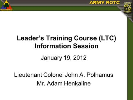 Leaders Training Course (LTC) Information Session January 19, 2012 Lieutenant Colonel John A. Polhamus Mr. Adam Henkaline.