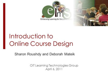 Introduction to Online Course Design Sharon Roushdy and Deborah Mateik OIT Learning Technologies Group April 6, 2011.