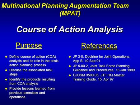 Course of Action Analysis Purpose u Define course of action (COA) analysis and its role in the crisis action planning process u Discuss the associated.