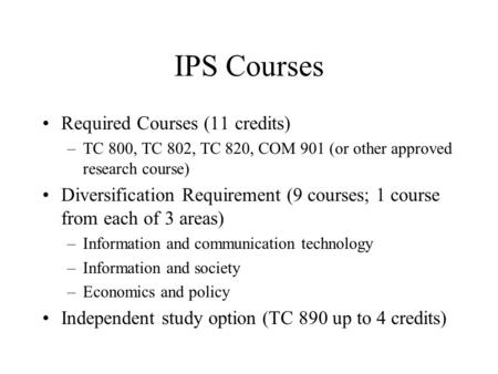 IPS Courses Required Courses (11 credits) –TC 800, TC 802, TC 820, COM 901 (or other approved research course) Diversification Requirement (9 courses;