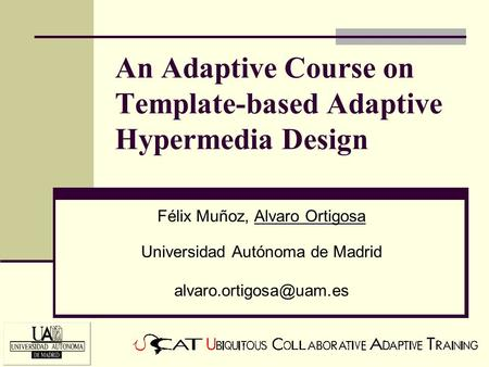 An Adaptive Course on Template-based Adaptive Hypermedia Design Félix Muñoz, Alvaro Ortigosa Universidad Autónoma de Madrid