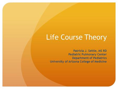 Life Course Theory Patricia J. Settle, MS RD Pediatric Pulmonary Center Department of Pediatrics University of Arizona College of Medicine.