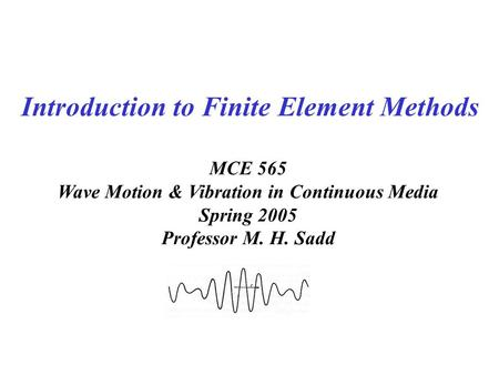 MCE 565 Wave Motion & Vibration in Continuous Media Spring 2005 Professor M. H. Sadd Introduction to Finite Element Methods.