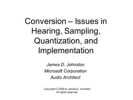 Conversion – Issues in Hearing, Sampling, Quantization, and Implementation James D. Johnston Microsoft Corporation Audio Architect Copyright © 2006 by.