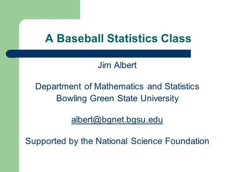 A Baseball Statistics Class Jim Albert Department of Mathematics and Statistics Bowling Green State University Supported by the National.