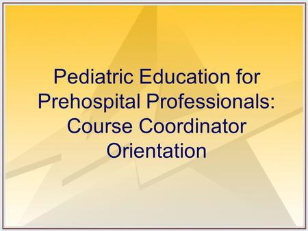 Pediatric Education for Prehospital Professionals: Course Coordinator Orientation.