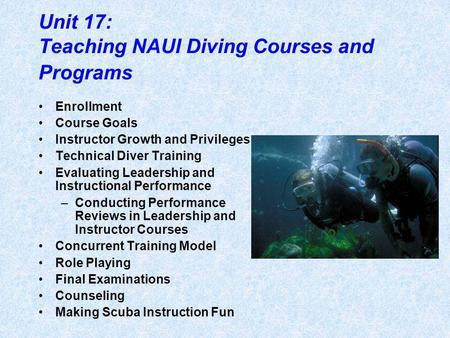 Unit 17: Teaching NAUI Diving Courses and Programs Enrollment Course Goals Instructor Growth and Privileges Technical Diver Training Evaluating Leadership.