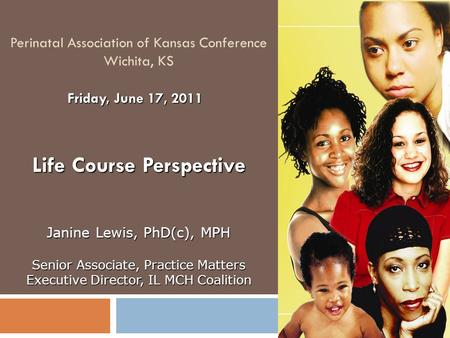 Perinatal Association of Kansas Conference Wichita, KS Life Course Perspective Friday, June 17, 2011 Janine Lewis, PhD(c), MPH Senior Associate, Practice.