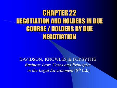 CHAPTER 22 NEGOTIATION AND HOLDERS IN DUE COURSE / HOLDERS BY DUE NEGOTIATION DAVIDSON, KNOWLES & FORSYTHE Business Law: Cases and Principles in the Legal.