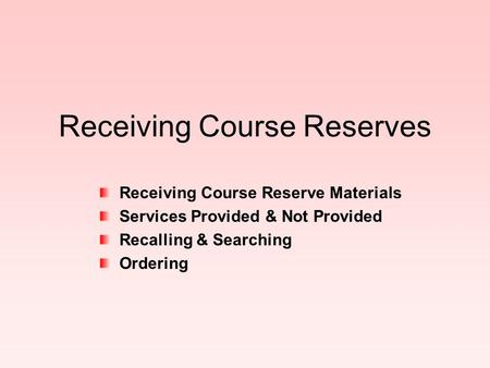 Receiving Course Reserves Receiving Course Reserve Materials Services Provided & Not Provided Recalling & Searching Ordering.