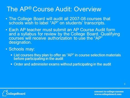 1 The AP ® Course Audit: Overview The College Board will audit all 2007-08 courses that schools wish to label AP on students transcripts. Each AP teacher.