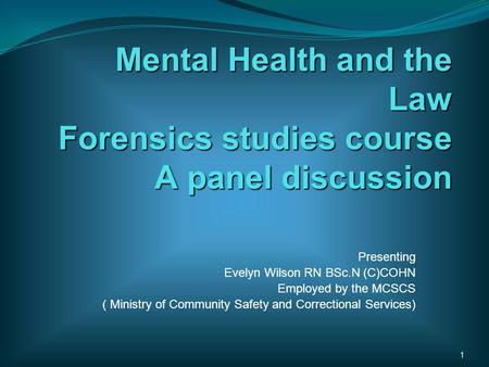 Mental Health and the Law Forensics studies course A panel discussion Presenting Evelyn Wilson RN BSc.N (C)COHN Employed by the MCSCS ( Ministry of Community.