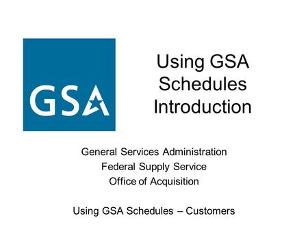 Using GSA Schedules Introduction General Services Administration Federal Supply Service Office of Acquisition Using GSA Schedules – Customers.