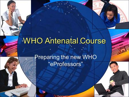 WHO Antenatal Course Preparing the new WHO eProfessors.
