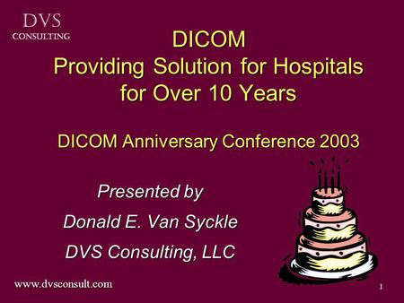 DVS Consulting 1 DICOM Providing Solution for Hospitals for Over 10 Years DICOM Anniversary Conference 2003 Presented by Donald E. Van Syckle DVS Consulting,