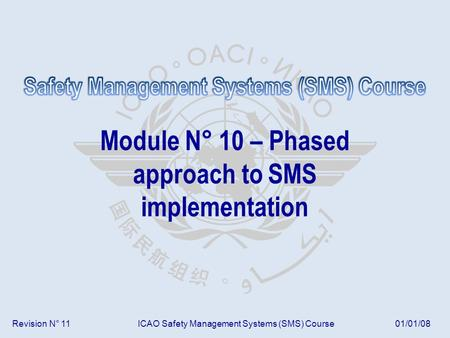 Revision N° 11ICAO Safety Management Systems (SMS) Course01/01/08 Module N° 10 – Phased approach to SMS implementation.