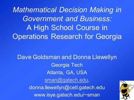 Mathematical Decision Making in Government and Business: A High School Course in Operations Research for Georgia Dave Goldsman and Donna Llewellyn Georgia.