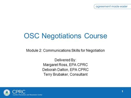 1 OSC Negotiations Course Module 2: Communications Skills for Negotiation Delivered By: Margaret Ross, EPA CPRC Deborah Dalton, EPA CPRC Terry Brubaker,