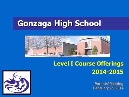 Gonzaga High School Level I Course Offerings 2014-2015 Parents Meeting February 25, 2014.