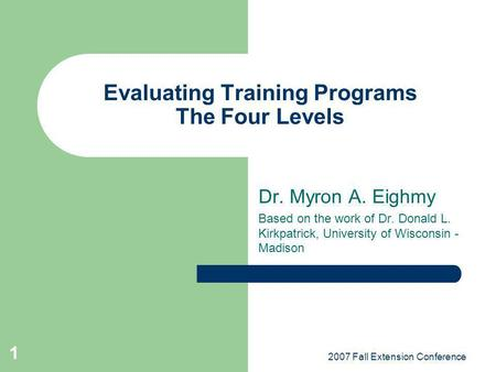 2007 Fall Extension Conference 1 Evaluating Training Programs The Four Levels Dr. Myron A. Eighmy Based on the work of Dr. Donald L. Kirkpatrick, University.
