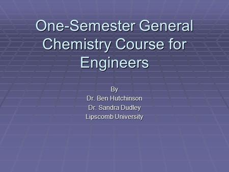 One-Semester General Chemistry Course for Engineers By Dr. Ben Hutchinson Dr. Sandra Dudley Lipscomb University.
