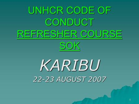1 UNHCR CODE OF CONDUCT REFRESHER COURSE SOK KARIBU 22-23 AUGUST 2007.