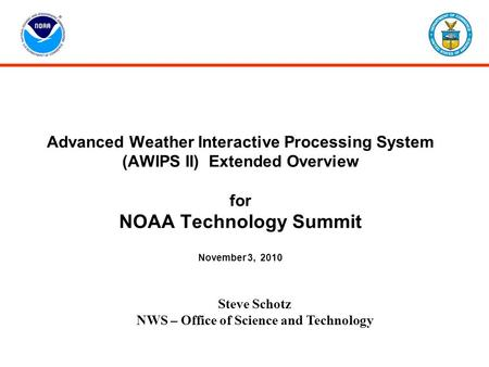 Advanced Weather Interactive Processing System (AWIPS II) Extended Overview for NOAA Technology Summit November 3, 2010 Steve Schotz NWS – Office of Science.