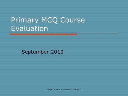 Primary MCQ Course Evaluation September 2010 Mean score, maximum being 5.