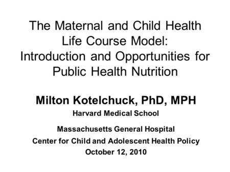 The Maternal and Child Health Life Course Model: Introduction and Opportunities for Public Health Nutrition Milton Kotelchuck, PhD, MPH Harvard Medical.