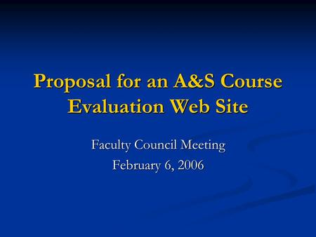 Proposal for an A&S Course Evaluation Web Site Faculty Council Meeting February 6, 2006.
