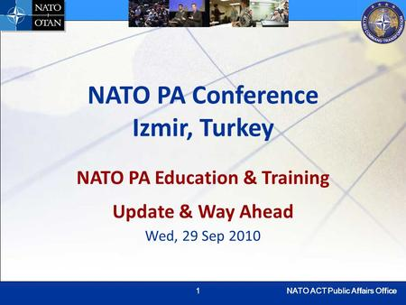 NATO ACT Public Affairs Office11 NATO PA Conference Izmir, Turkey NATO PA Education & Training Update & Way Ahead Wed, 29 Sep 2010.