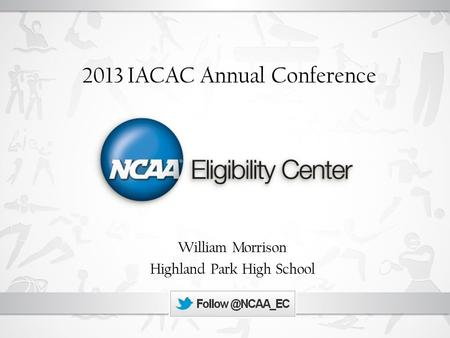 2013 IACAC Annual Conference William Morrison Highland Park High School.