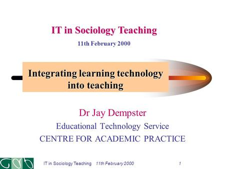 Integrating learning technology into teaching Dr Jay Dempster Educational Technology Service CENTRE FOR ACADEMIC PRACTICE IT in Sociology Teaching 11th.