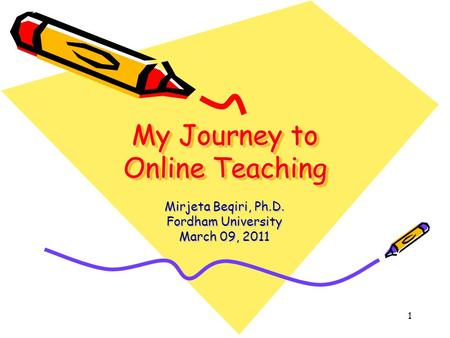 1 My Journey to Online Teaching Mirjeta Beqiri, Ph.D. Fordham University March 09, 2011.